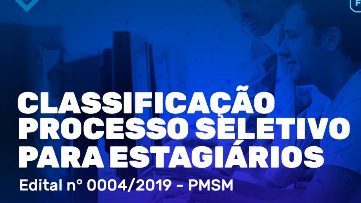 CLASSIFICAÇÃO DO PROCESSO SELETIVO PARA ESTAGIÁRIOS - EDITAL Nº 0004/2019 - PMSM